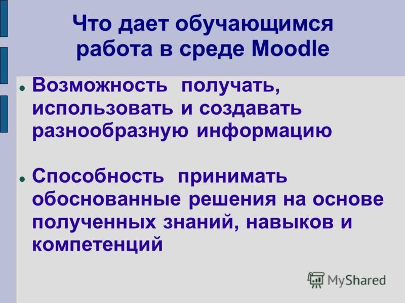 Что дает обучающимся работа в среде Moodle Возможность получать, использовать и создавать разнообразную информацию Способность принимать обоснованные решения на основе полученных знаний, навыков и компетенций