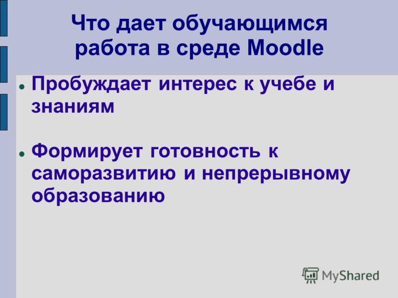 Что дает обучающимся работа в среде Moodle Пробуждает интерес к учебе и знаниям Формирует готовность к саморазвитию и непрерывному образованию