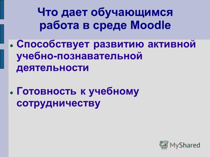 Что дает обучающимся работа в среде Moodle Способствует развитию активной учебно-познавательной деятельности Готовность к учебному сотрудничеству