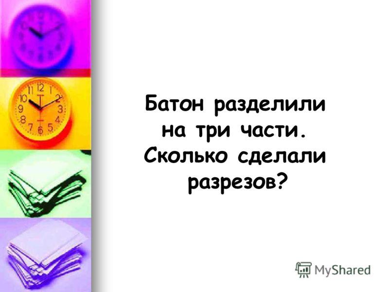 Батон разделили на три части. Сколько сделали разрезов?