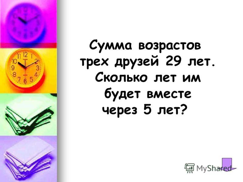 Сумма возрастов трех друзей 29 лет. Сколько лет им будет вместе через 5 лет?