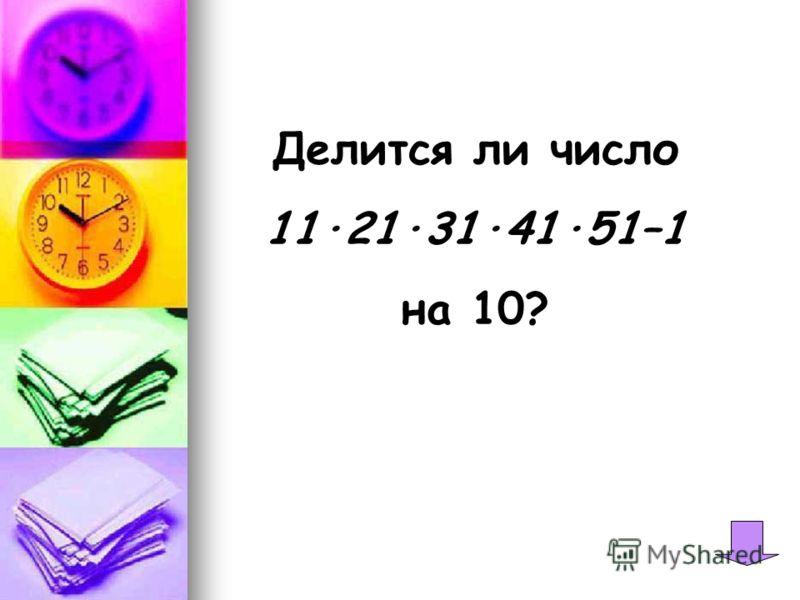Делится ли число 11·21·31·41·51–1 на 10?