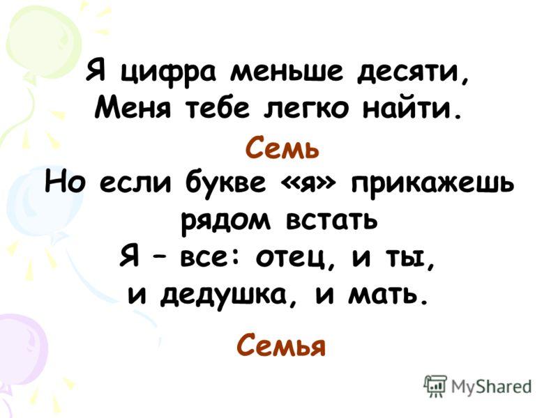 Я цифра меньше десяти, Меня тебе легко найти. Но если букве «я» прикажешь рядом встать Я – все: отец, и ты, и дедушка, и мать. Семь Семья