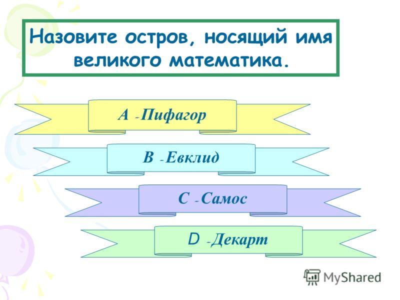 Назовите остров, носящий имя великого математика. А - Пифагор В - Евклид D - Декарт С - Самос