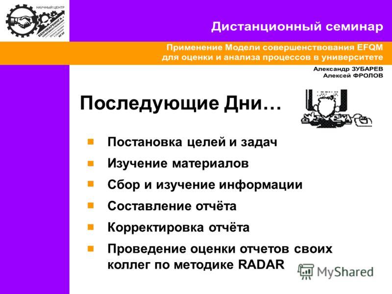 Последующие Дни… Постановка целей и задач Изучение материалов Составление отчёта Корректировка отчёта Проведение оценки отчетов своих коллег по методике RADAR Сбор и изучение информации
