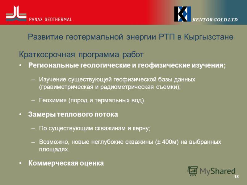 KENTOR GOLD LTD Развитие геотермальной энергии РТП в Кыргызстане Краткосрочная программа работ Региональные геологические и геофизические изучения; –Изучение существующей геофизической базы данных (гравиметрическая и радиометрическая съемки); –Геохим