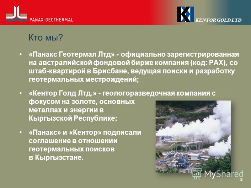 Кто мы? «Панакс Геотермал Лтд» - официально зарегистрированная на австралийской фондовой бирже компания (код: PAX), со штаб-квартирой в Брисбане, ведущая поиски и разработку геотермальных местрождений; «Кентор Голд Лтд.» - геологоразведочная компания