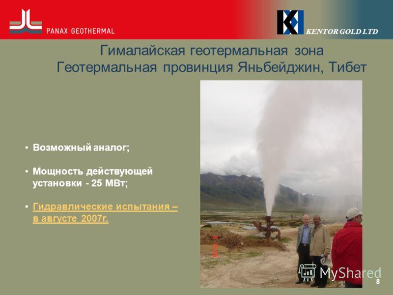 KENTOR GOLD LTD Гималайская геотермальная зона Геотермальная провинция Яньбейджин, Тибет 8 Возможный аналог; Мощность действующей установки - 25 МВт; Гидравлические испытания – в августе 2007г.Гидравлические испытания – в августе 2007г.