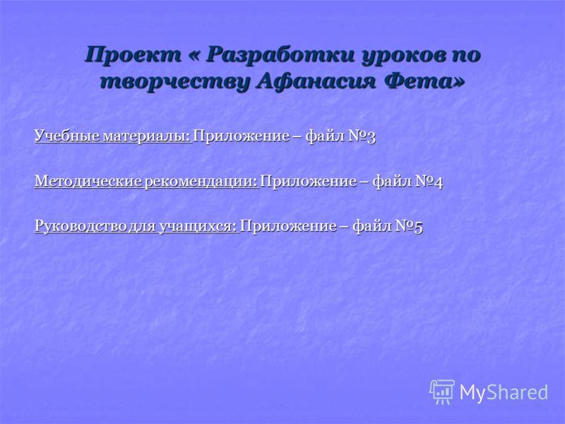 Проект « Разработки уроков по творчеству Афанасия Фета» Учебные материалы: Приложение – файл 3 Методические рекомендации: Приложение – файл 4 Руководство для учащихся: Приложение – файл 5