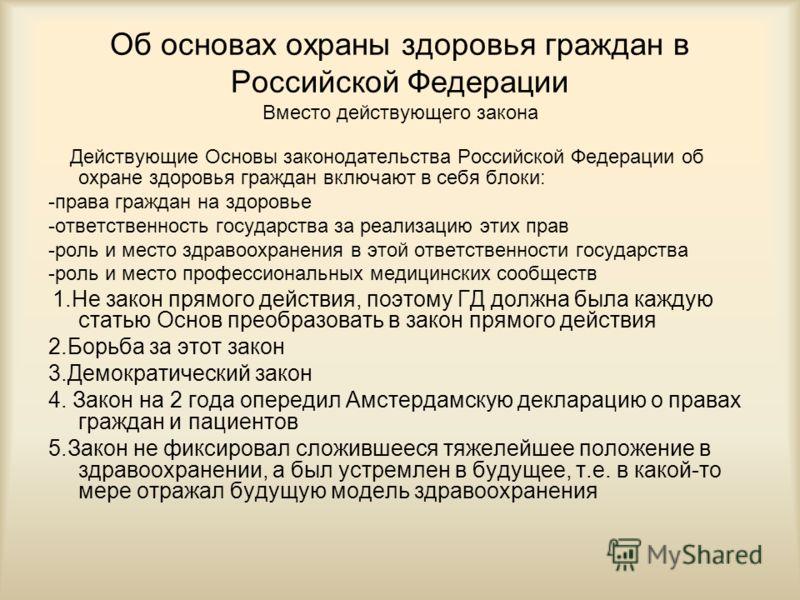 Об основах охраны здоровья граждан в Российской Федерации Вместо действующего закона Действующие Основы законодательства Российской Федерации об охране здоровья граждан включают в себя блоки: -права граждан на здоровье -ответственность государства за