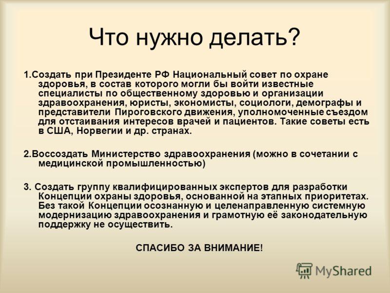 Что нужно делать? 1.Создать при Президенте РФ Национальный совет по охране здоровья, в состав которого могли бы войти известные специалисты по общественному здоровью и организации здравоохранения, юристы, экономисты, социологи, демографы и представит
