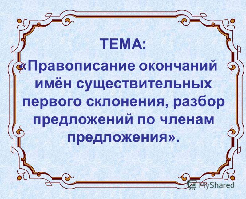 ТЕМА: «Правописание окончаний имён существительных первого склонения, разбор предложений по членам предложения».