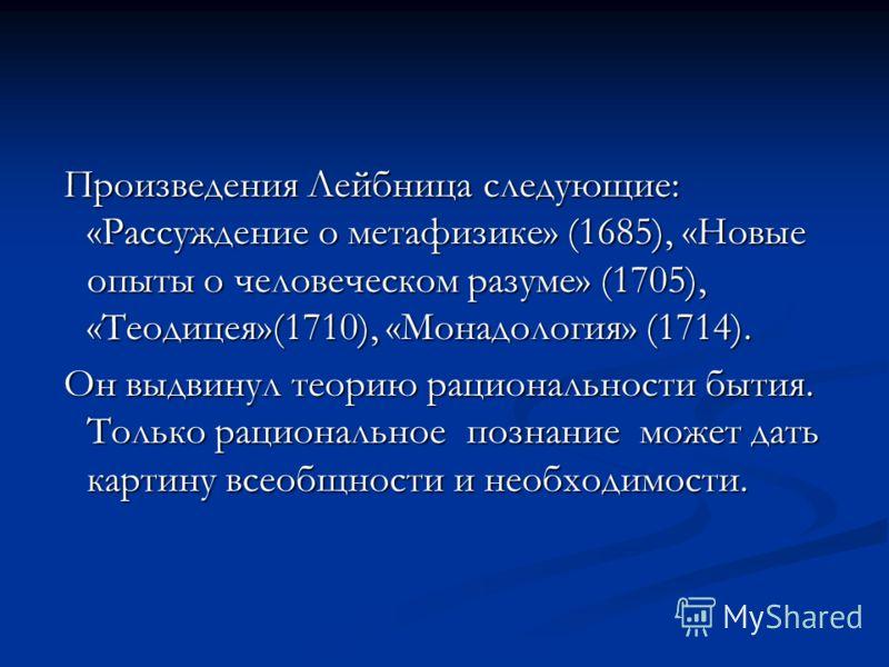 Произведения Лейбница следующие: «Рассуждение о метафизике» (1685), «Новые опыты о человеческом разуме» (1705), «Теодицея»(1710), «Монадология» (1714). Он выдвинул теорию рациональности бытия. Только рациональное познание может дать картину всеобщнос