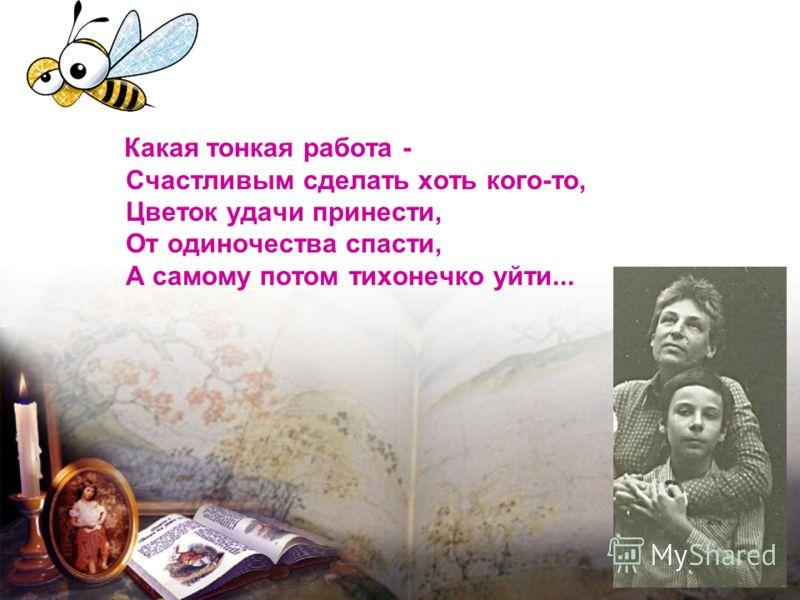 Какая тонкая работа - Счастливым сделать хоть кого-то, Цветок удачи принести, От одиночества спасти, А самому потом тихонечко уйти...