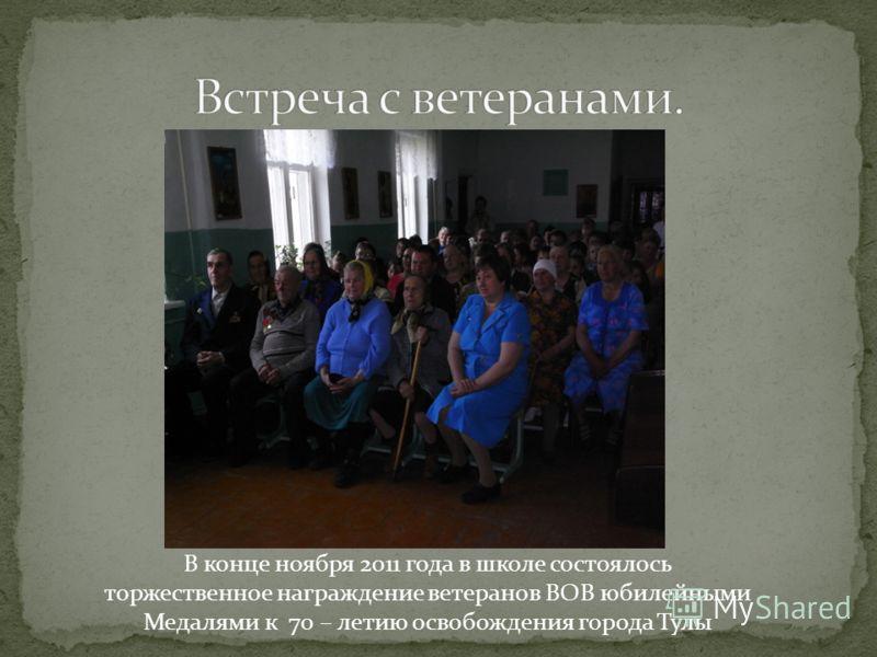 В конце ноября 2011 года в школе состоялось торжественное награждение ветеранов ВОВ юбилейными Медалями к 70 – летию освобождения города Тулы