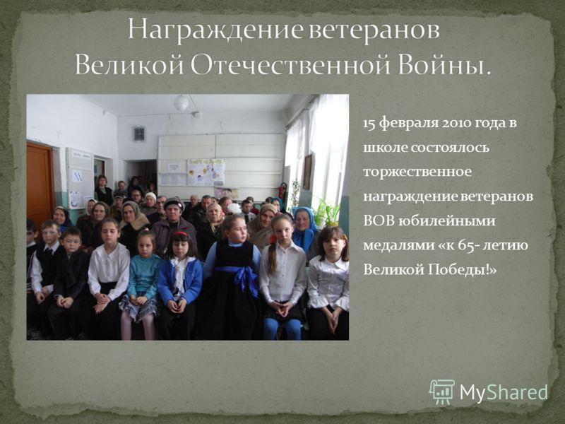 15 февраля 2010 года в школе состоялось торжественное награждение ветеранов ВОВ юбилейными медалями «к 65- летию Великой Победы!»