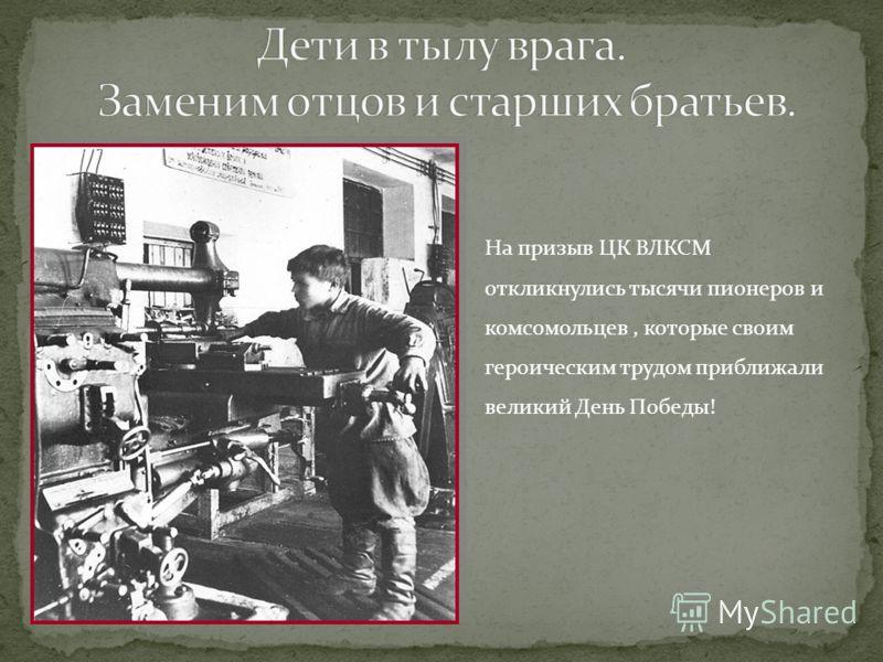 На призыв ЦК ВЛКСМ откликнулись тысячи пионеров и комсомольцев, которые своим героическим трудом приближали великий День Победы!