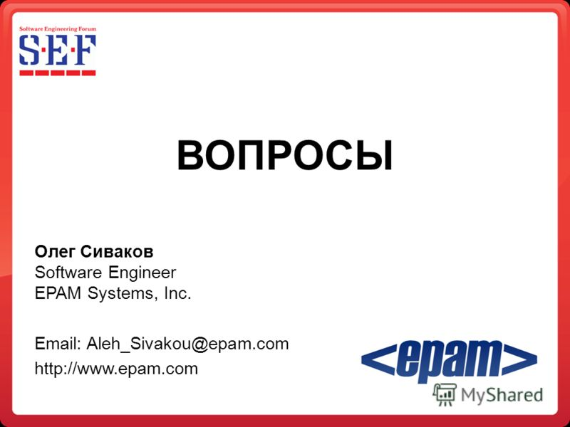 ВОПРОСЫ Олег Сиваков Software Engineer EPAM Systems, Inc. Email: Aleh_Sivakou@epam.com http://www.epam.com