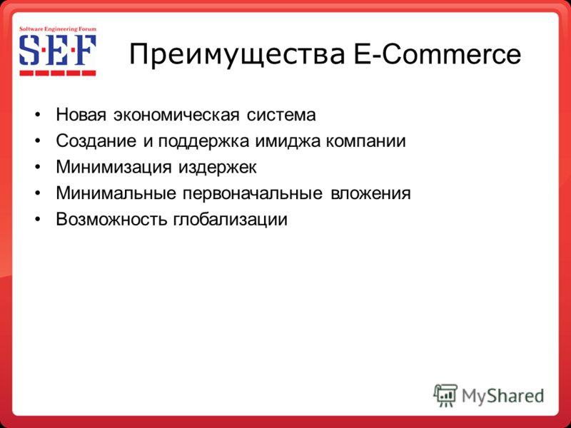 Преимущества E-Commerce Новая экономическая система Создание и поддержка имиджа компании Минимизация издержек Минимальные первоначальные вложения Возможность глобализации