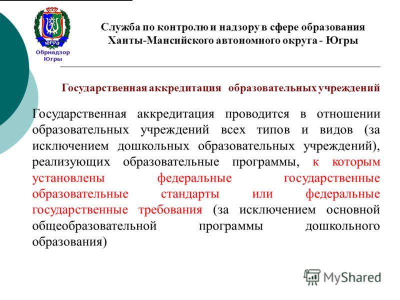 Обрнадзор Югры Служба по контролю и надзору в сфере образования Ханты-Мансийского автономного округа - Югры Государственная аккредитация проводится в отношении образовательных учреждений всех типов и видов (за исключением дошкольных образовательных у