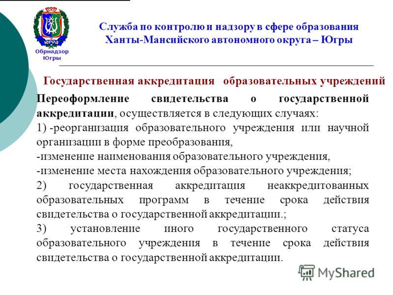 Обрнадзор Югры Служба по контролю и надзору в сфере образования Ханты-Мансийского автономного округа – Югры Переоформление свидетельства о государственной аккредитации, осуществляется в следующих случаях: 1) -реорганизация образовательного учреждения