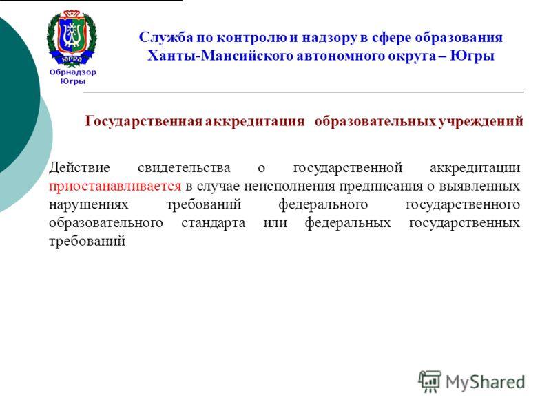 Обрнадзор Югры Служба по контролю и надзору в сфере образования Ханты-Мансийского автономного округа – Югры Действие свидетельства о государственной аккредитации приостанавливается в случае неисполнения предписания о выявленных нарушениях требований