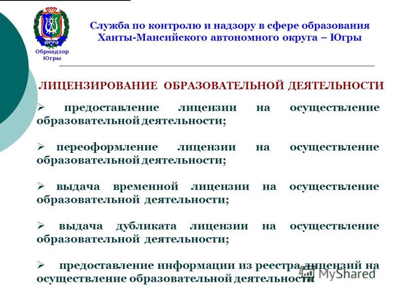 Обрнадзор Югры Служба по контролю и надзору в сфере образования Ханты-Мансийского автономного округа – Югры ЛИЦЕНЗИРОВАНИЕ ОБРАЗОВАТЕЛЬНОЙ ДЕЯТЕЛЬНОСТИ предоставление лицензии на осуществление образовательной деятельности; переоформление лицензии на