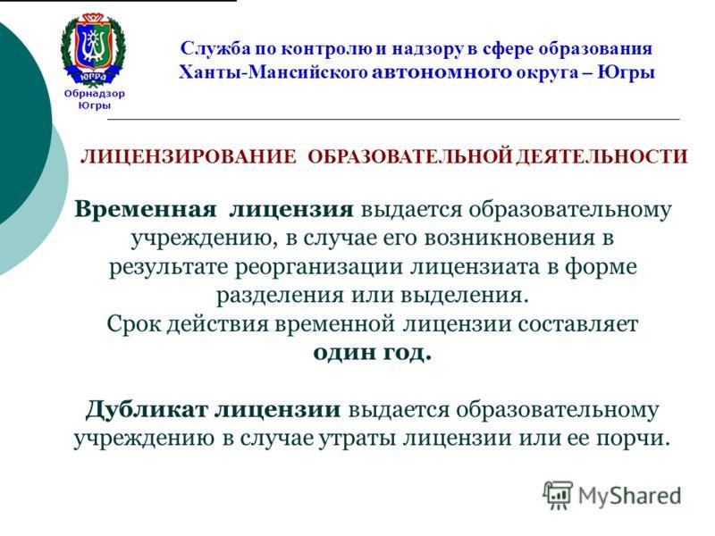 Обрнадзор Югры Служба по контролю и надзору в сфере образования Ханты-Мансийского автономного округа – Югры Временная лицензия выдается образовательному учреждению, в случае его возникновения в результате реорганизации лицензиата в форме разделения и