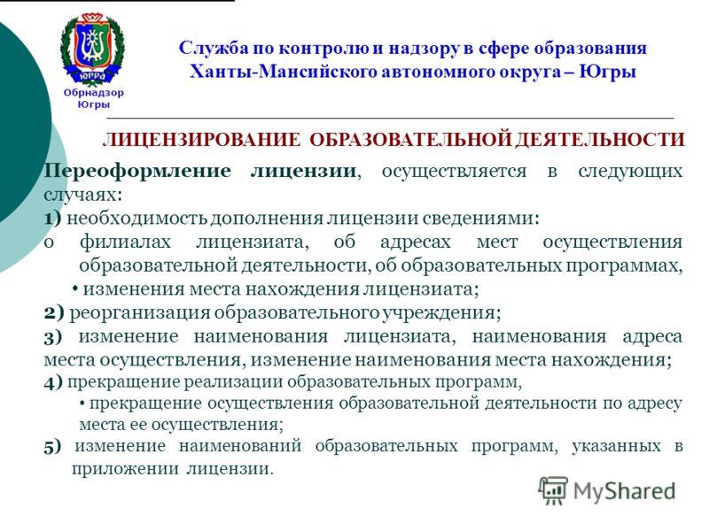 Обрнадзор Югры Служба по контролю и надзору в сфере образования Ханты-Мансийского автономного округа – Югры Переоформление лицензии, осуществляется в следующих случаях: 1) необходимость дополнения лицензии сведениями: о филиалах лицензиата, об адреса