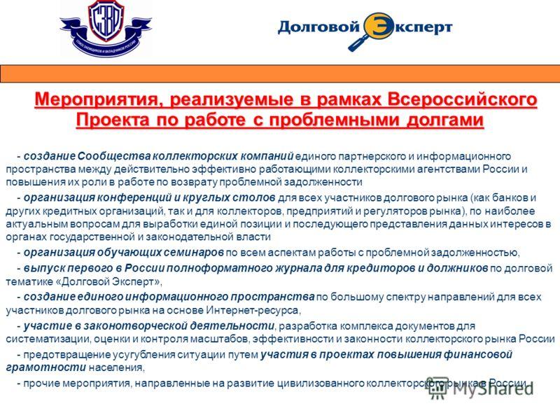 Мероприятия, реализуемые в рамках Всероссийского Проекта по работе с проблемными долгами - создание Сообщества коллекторских компаний единого партнерского и информационного пространства между действительно эффективно работающими коллекторскими агентс