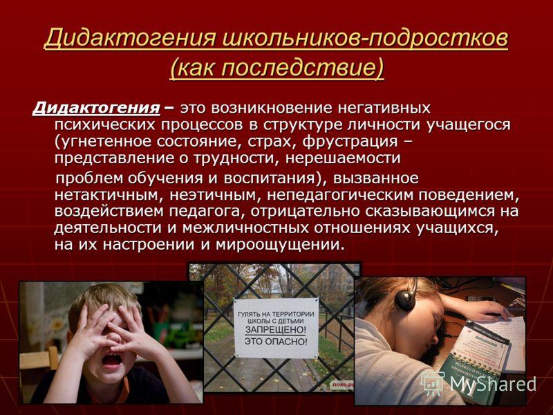 Дидактогения школьников-подростков (как последствие) Дидактогения – это возникновение негативных психических процессов в структуре личности учащегося (угнетенное состояние, страх, фрустрация – представление о трудности, нерешаемости проблем обучения
