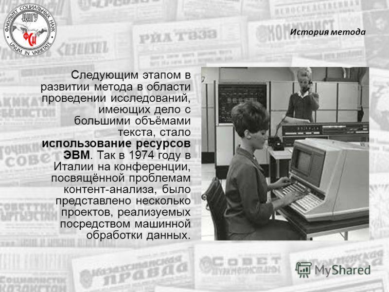 История метода Следующим этапом в развитии метода в области проведении исследований, имеющих дело с большими объёмами текста, стало использование ресурсов ЭВМ. Так в 1974 году в Италии на конференции, посвящённой проблемам контент-анализа, было предс