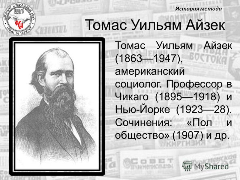 Томас Уильям Айзек Томас Уильям Айзек (18631947), американский социолог. Профессор в Чикаго (18951918) и Нью-Йорке (192328). Сочинения: «Пол и общество» (1907) и др. История метода
