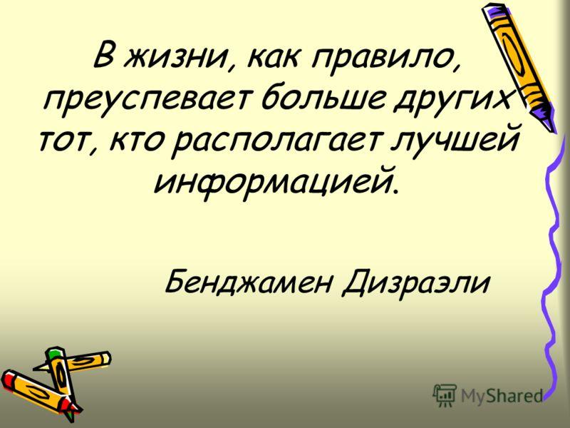 В жизни, как правило, преуспевает больше других тот, кто располагает лучшей информацией. Бенджамен Дизраэли
