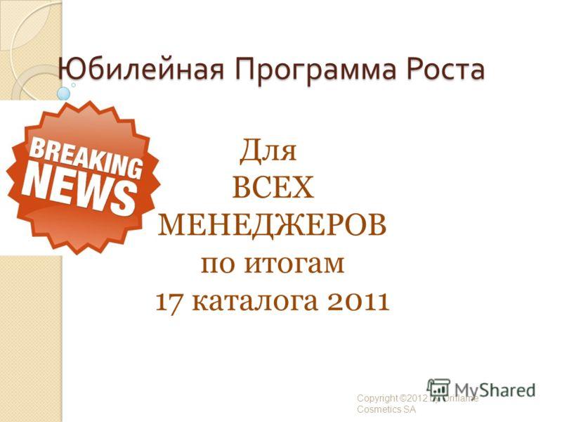 Юбилейная Программа Роста Copyright ©2012 by Oriflame Cosmetics SA Для ВСЕХ МЕНЕДЖЕРОВ по итогам 17 каталога 2011