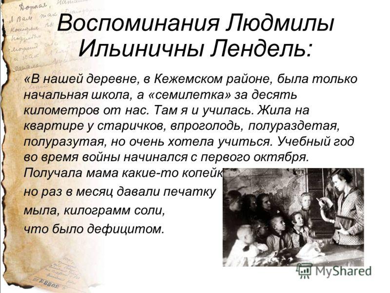 Воспоминания Людмилы Ильиничны Лендель: «В нашей деревне, в Кежемском районе, была только начальная школа, а «семилетка» за десять километров от нас. Там я и училась. Жила на квартире у старичков, впроголодь, полураздетая, полуразутая, но очень хотел