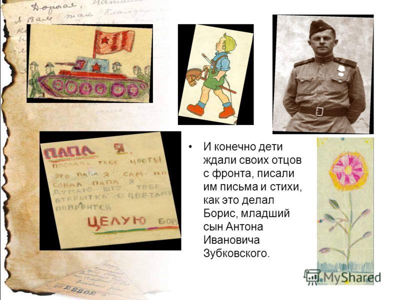 И конечно дети ждали своих отцов с фронта, писали им письма и стихи, как это делал Борис, младший сын Антона Ивановича Зубковского.