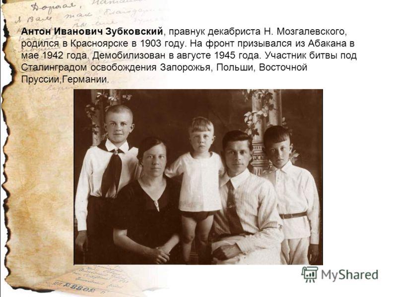 Антон Иванович Зубковский, правнук декабриста Н. Мозгалевского, родился в Красноярске в 1903 году. На фронт призывался из Абакана в мае 1942 года. Демобилизован в августе 1945 года. Участник битвы под Сталинградом освобождения Запорожья, Польши, Вост