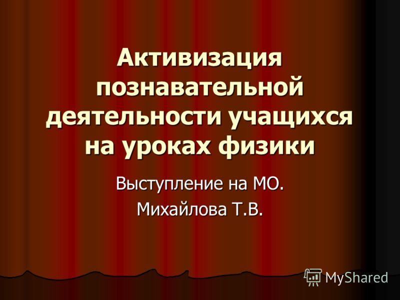 Активизация познавательной деятельности учащихся на уроках физики Выступление на МО. Михайлова Т.В.