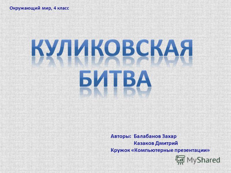 Авторы: Балабанов Захар Казаков Дмитрий Кружок «Компьютерные презентации» Окружающий мир, 4 класс