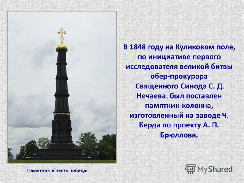 Памятник в честь победы В 1848 году на Куликовом поле, по инициативе первого исследователя великой битвы обер-прокурора Священного Синода С. Д. Нечаева, был поставлен памятник-колонна, изготовленный на заводе Ч. Берда по проекту А. П. Брюллова.