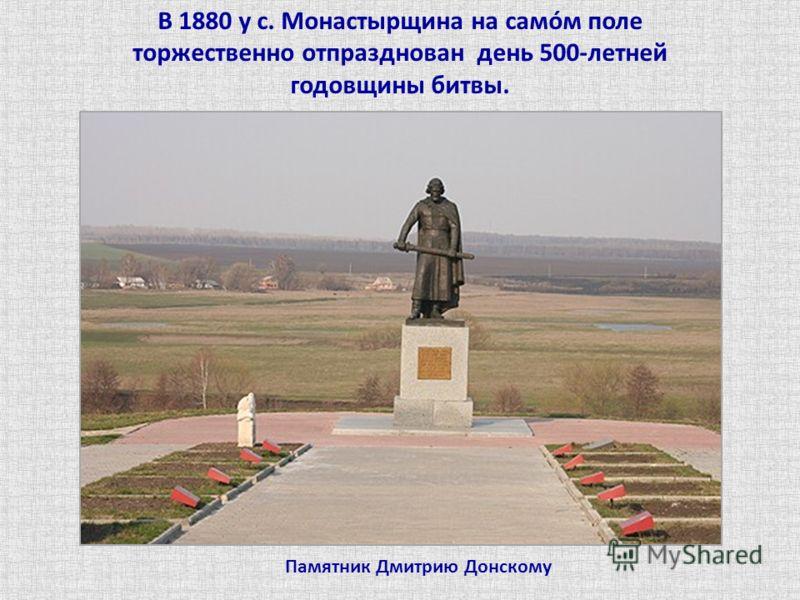 Памятник Дмитрию Донскому В 1880 у с. Монастырщина на самóм поле торжественно отпразднован день 500-летней годовщины битвы.