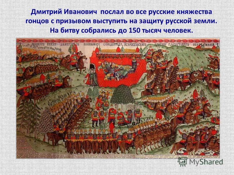 Дмитрий Иванович послал во все русские княжества гонцов с призывом выступить на защиту русской земли. На битву собрались до 150 тысяч человек.