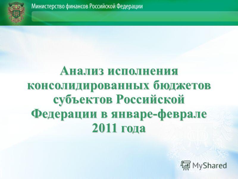 Анализ исполнения консолидированных бюджетов субъектов Российской Федерации в январе-феврале 2011 года