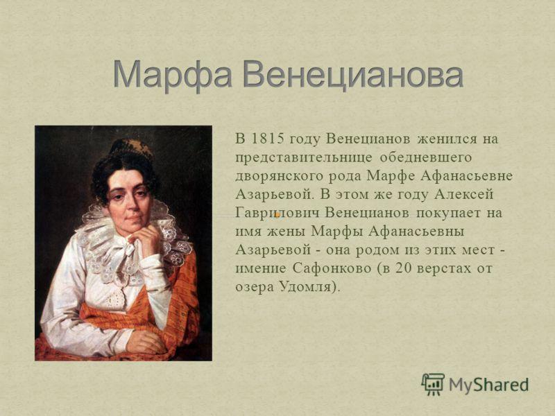 В 1815 году Венецианов женился на представительнице обедневшего дворянского рода Марфе Афанасьевне Азарьевой. В этом же году Алексей Гаврилович Венецианов покупает на имя жены Марфы Афанасьевны Азарьевой - она родом из этих мест - имение Сафонково (в