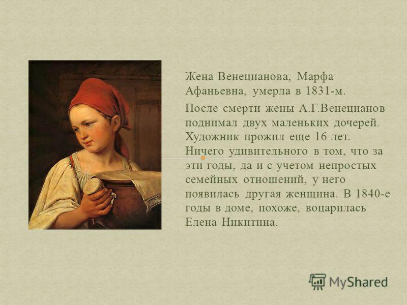 Жена Венецианова, Марфа Афаньевна, умерла в 1831-м. После смерти жены А.Г.Венецианов поднимал двух маленьких дочерей. Художник прожил еще 16 лет. Ничего удивительного в том, что за эти годы, да и с учетом непростых семейных отношений, у него появилас