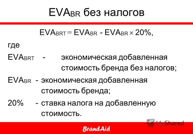 EVA BR без налогов EVA BRT = EVA BR - EVA BR 20%, где EVA BRT - экономическая добавленная стоимость бренда без налогов; EVA BR - экономическая добавленная стоимость бренда; 20% - ставка налога на добавленную стоимость.