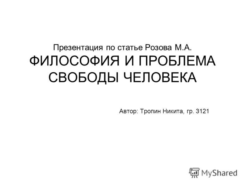 Презентация по статье Розова М.А. ФИЛОСОФИЯ И ПРОБЛЕМА СВОБОДЫ ЧЕЛОВЕКА Автор: Тропин Никита, гр. 3121