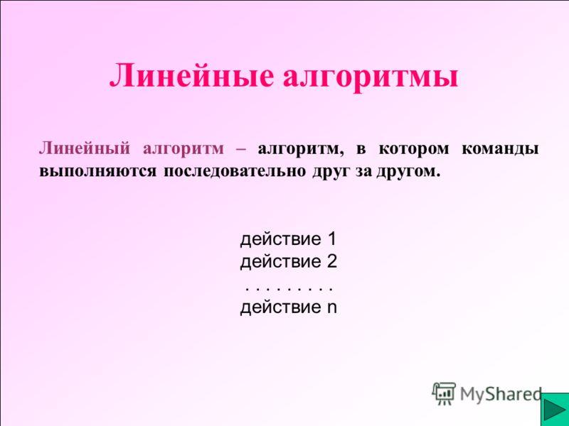 Линейные алгоритмы Линейный алгоритм – алгоритм, в котором команды выполняются последовательно друг за другом. действие 1 действие 2......... действие n