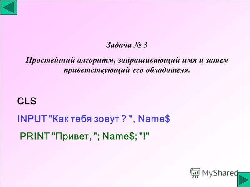 Задача 3 Простейший алгоритм, запрашивающий имя и затем приветствующий его обладателя. CLS INPUT Как тебя зовут ? , Name$ PRINT Привет, ; Name$; !